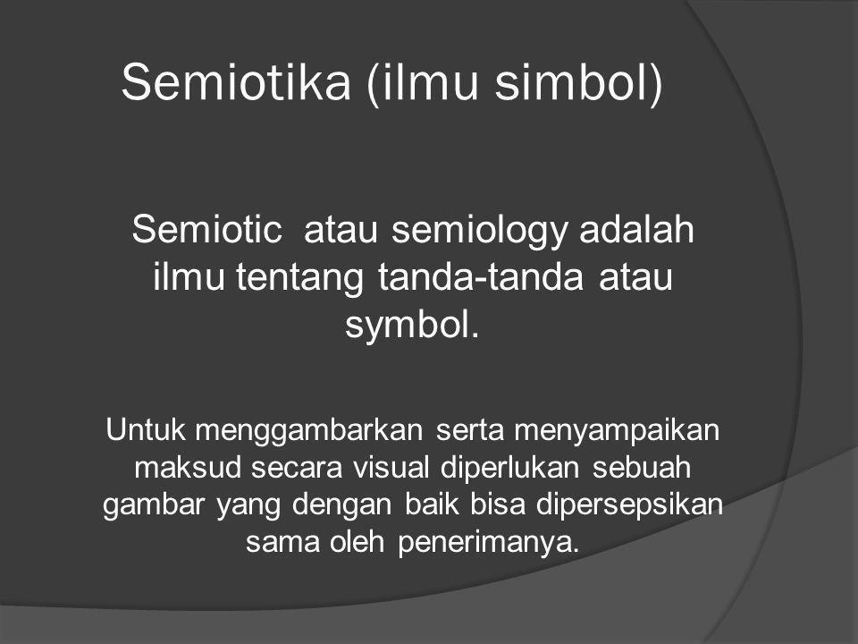 Semiotika (ilmu simbol) Semiotic atau semiology adalah ilmu tentang tanda-tanda atau symbol. Untuk menggambarkan serta menyampaikan maksud secara visu