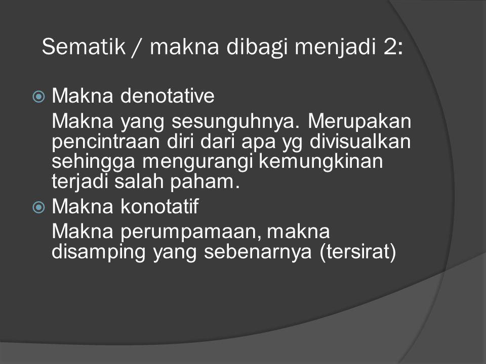 Sematik / makna dibagi menjadi 2:  Makna denotative Makna yang sesunguhnya. Merupakan pencintraan diri dari apa yg divisualkan sehingga mengurangi ke
