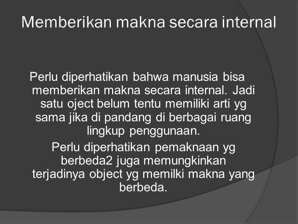 Memberikan makna secara internal Perlu diperhatikan bahwa manusia bisa memberikan makna secara internal. Jadi satu oject belum tentu memiliki arti yg