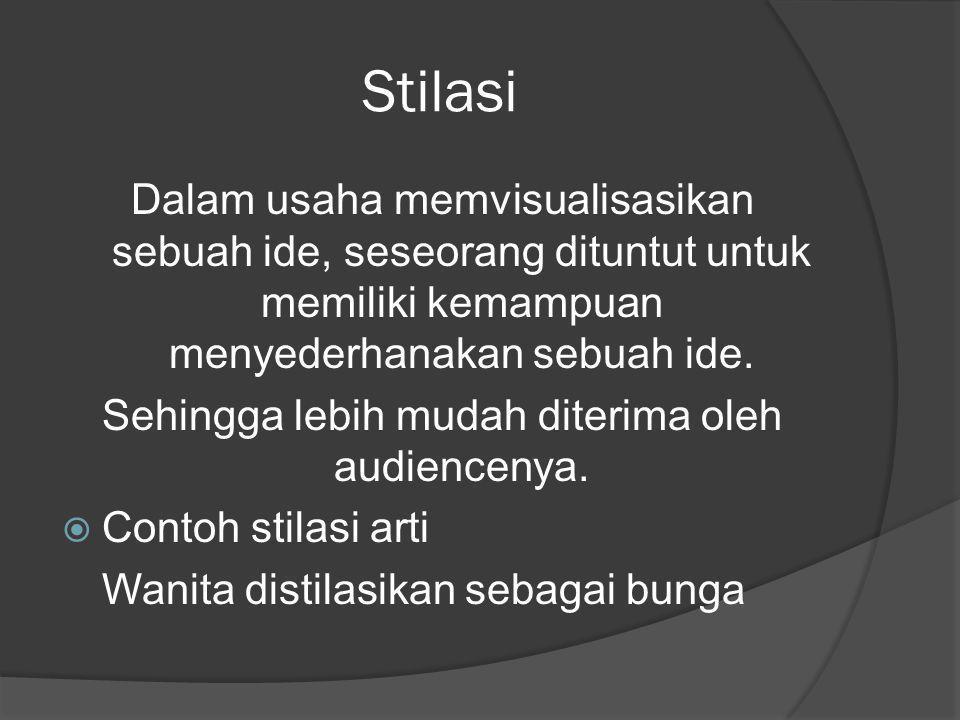 Stilasi Dalam usaha memvisualisasikan sebuah ide, seseorang dituntut untuk memiliki kemampuan menyederhanakan sebuah ide. Sehingga lebih mudah diterim