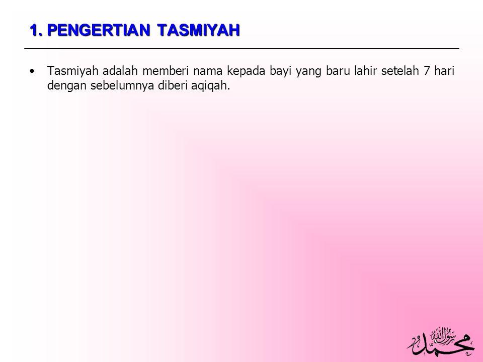 1. PENGERTIAN TASMIYAH Tasmiyah adalah memberi nama kepada bayi yang baru lahir setelah 7 hari dengan sebelumnya diberi aqiqah.Tasmiyah adalah memberi
