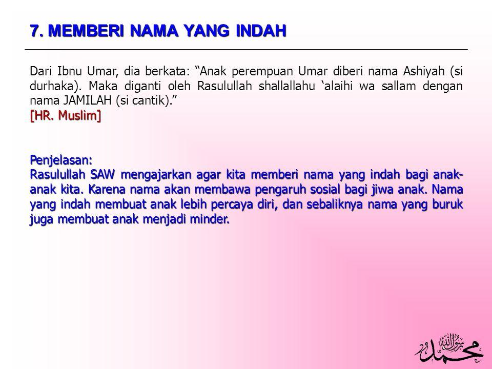 "7. MEMBERI NAMA YANG INDAH Dari Ibnu Umar, dia berkata: ""Anak perempuan Umar diberi nama Ashiyah (si durhaka). Maka diganti oleh Rasulullah shallallah"
