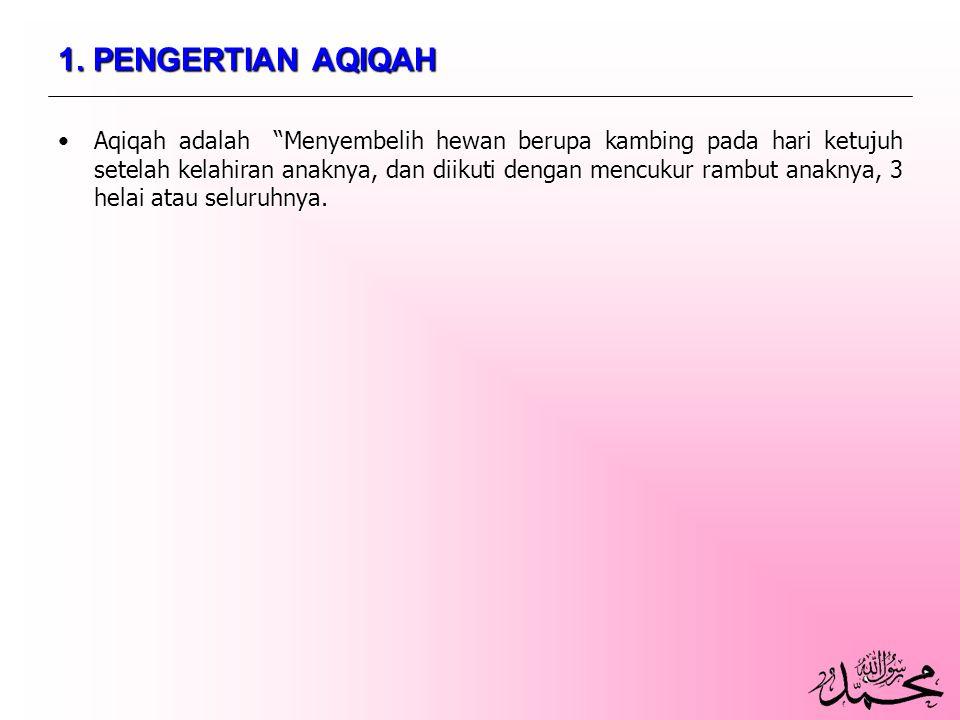 """1. PENGERTIAN AQIQAH Aqiqah adalah """"Menyembelih hewan berupa kambing pada hari ketujuh setelah kelahiran anaknya, dan diikuti dengan mencukur rambut a"""