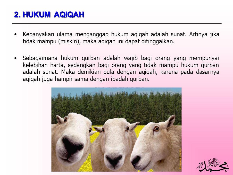 2. HUKUM AQIQAH Kebanyakan ulama menganggap hukum aqiqah adalah sunat. Artinya jika tidak mampu (miskin), maka aqiqah ini dapat ditinggalkan.Kebanyaka