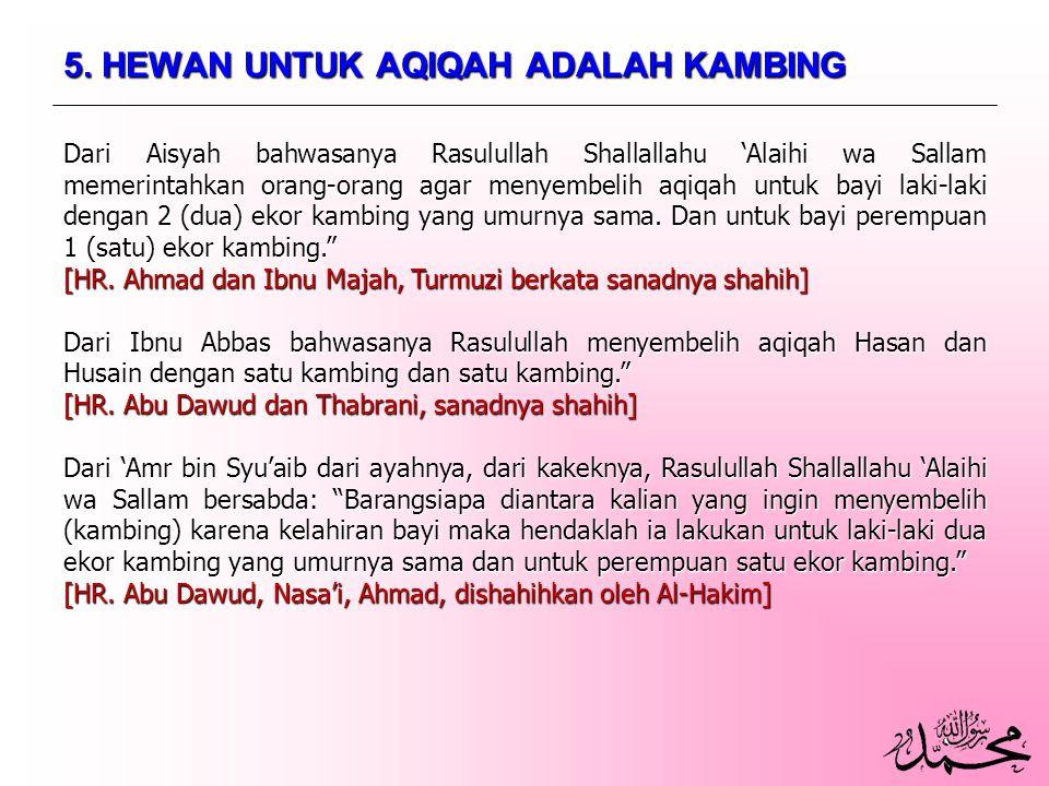 5. HEWAN UNTUK AQIQAH ADALAH KAMBING Dari Aisyah bahwasanya Rasulullah Shallallahu 'Alaihi wa Sallam memerintahkan orang-orang agar menyembelih aqiqah