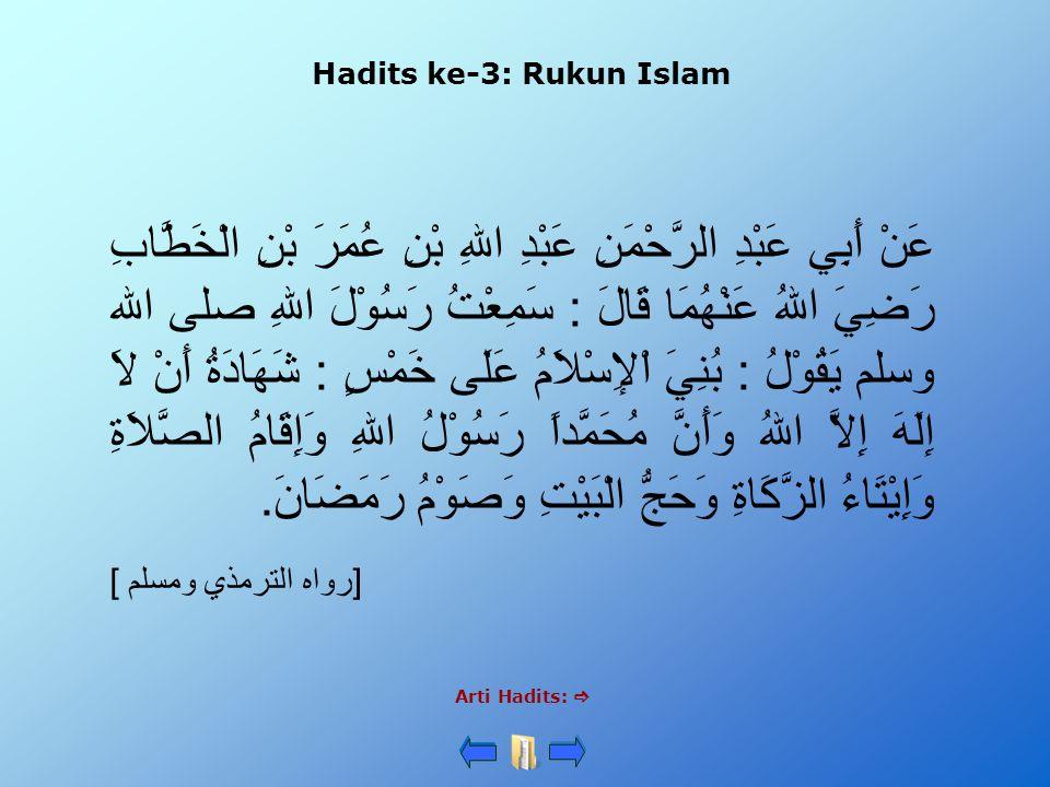 Hadits ke-3: Rukun Islam Arti Hadits:  عَنْ أَبِي عَبْدِ الرَّحْمَنِ عَبْدِ اللهِ بْنِ عُمَرَ بْنِ الْخَطَّابِ رَضِيَ اللهُ عَنْهُمَا قَالَ : سَمِعْتُ رَسُوْلَ اللهِ صلى الله وسلم يَقُوْلُ : بُنِيَ اْلإِسْلاَمُ عَلَى خَمْسٍ : شَهَادَةُ أَنْ لاَ إِلَهَ إِلاَّ اللهُ وَأَنَّ مُحَمَّداً رَسُوْلُ اللهِ وَإِقَامُ الصَّلاَةِ وَإِيْتَاءُ الزَّكَاةِ وَحَجُّ الْبَيْتِ وَصَوْمُ رَمَضَانَ.
