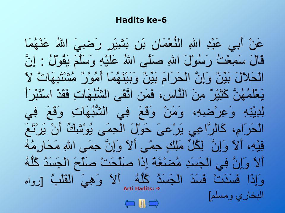 Hadits ke-6 عَنْ أَبِي عَبْدِ اللهِ النُّعْمَانِ بْنِ بَشِيْرٍ رَضِيَ اللهُ عَنْهُمَا قَالَ سَمِعْتُ رَسُوْلَ اللهِ صَلَّى اللهُ عَلَيْهِ وَسَلَّمَ يَقُوْلُ : إِنَّ الْحَلاَلَ بَيِّنٌ وَإِنَّ الْحَرَامَ بَيِّنٌ وَبَيْنَهُمَا أُمُوْرٌ مُشْتَبِهَاتٌ لاَ يَعْلَمُهُنَّ كَثِيْرٌ مِنَ النَّاسِ، فَمَنِ اتَّقَى الشُّبُهَاتِ فَقَدْ اسْتَبْرَأَ لِدِيْنِهِ وَعِرْضِهِ، وَمَنْ وَقَعَ فِي الشُّبُهَاتِ وَقَعَ فِي الْحَرَامِ، كَالرَّاعِي يَرْعىَ حَوْلَ الْحِمَى يُوْشِكُ أَنْ يَرْتَعَ فِيْهِ، أَلاَ وَإِنَّ لِكُلِّ مَلِكٍ حِمًى أَلاَ وَإِنَّ حِمَى اللهِ مَحَارِمُهُ أَلاَ وَإِنَّ فِي الْجَسَدِ مُضْغَةً إِذَا صَلَحَتْ صَلَحَ الْجَسَدُ كُلُّهُ وَإِذَا فَسَدَتْ فَسَدَ الْجَسَدُ كُلُّهُ أَلاَ وَهِيَ الْقَلْبُ [رواه البخاري ومسلم] Arti Hadits: 