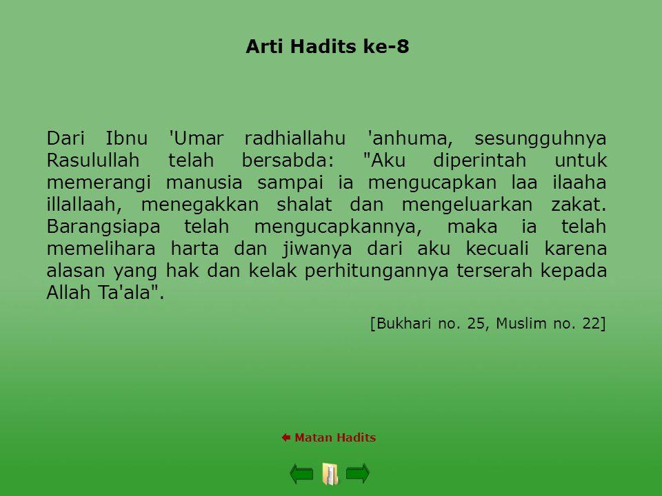 Arti Hadits ke-8  Matan Hadits Dari Ibnu Umar radhiallahu anhuma, sesungguhnya Rasulullah telah bersabda: Aku diperintah untuk memerangi manusia sampai ia mengucapkan laa ilaaha illallaah, menegakkan shalat dan mengeluarkan zakat.