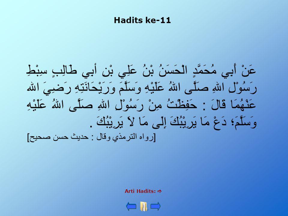 Hadits ke-11 Arti Hadits:  عَنْ أَبِي مُحَمَّدٍ الْحَسَنُ بْنُ عَلِي بْنِ أبِي طَالِبٍ سِبْطِ رَسُوْلِ اللهِ صَلَّى اللهُ عَلَيْهِ وَسَلَّمَ وَرَيْحَانَتِهِ رَضِيَ الله عَنْهُمَا قَالَ : حَفِظْتُ مِنْ رَسُوْلِ اللهِ صَلَّى اللهُ عَلَيْهِ وَسَلَّمَ؛ دَعْ مَا يَرِيْبُكَ إِلَى مَا لاَ يَرِيْبُكَ.