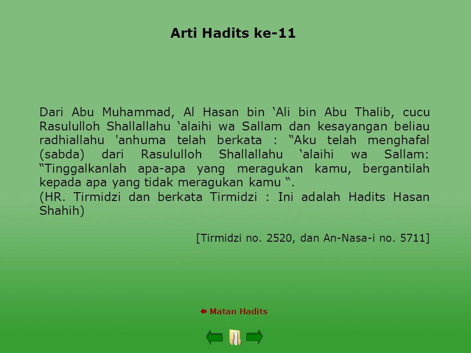 Arti Hadits ke-11  Matan Hadits Dari Abu Muhammad, Al Hasan bin 'Ali bin Abu Thalib, cucu Rasululloh Shallallahu 'alaihi wa Sallam dan kesayangan beliau radhiallahu anhuma telah berkata : Aku telah menghafal (sabda) dari Rasululloh Shallallahu 'alaihi wa Sallam: Tinggalkanlah apa-apa yang meragukan kamu, bergantilah kepada apa yang tidak meragukan kamu .