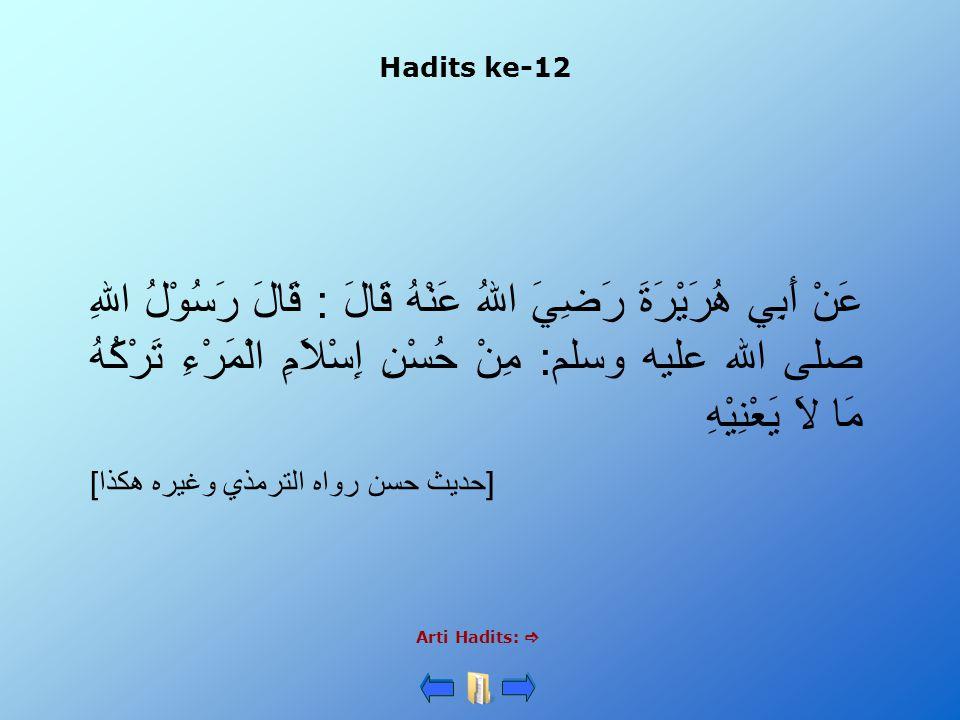 Hadits ke-12 Arti Hadits:  عَنْ أَبِي هُرَيْرَةَ رَضِيَ اللهُ عَنْهُ قَالَ : قَالَ رَسُوْلُ اللهِ صلى الله عليه وسلم: مِنْ حُسْنِ إِسْلاَمِ الْمَرْءِ