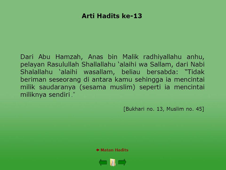 Arti Hadits ke-13  Matan Hadits Dari Abu Hamzah, Anas bin Malik radhiyallahu anhu, pelayan Rasulullah Shallallahu 'alaihi wa Sallam, dari Nabi Shalallahu 'alaihi wasallam, beliau bersabda: Tidak beriman seseorang di antara kamu sehingga ia mencintai milik saudaranya (sesama muslim) seperti ia mencintai miliknya sendiri .