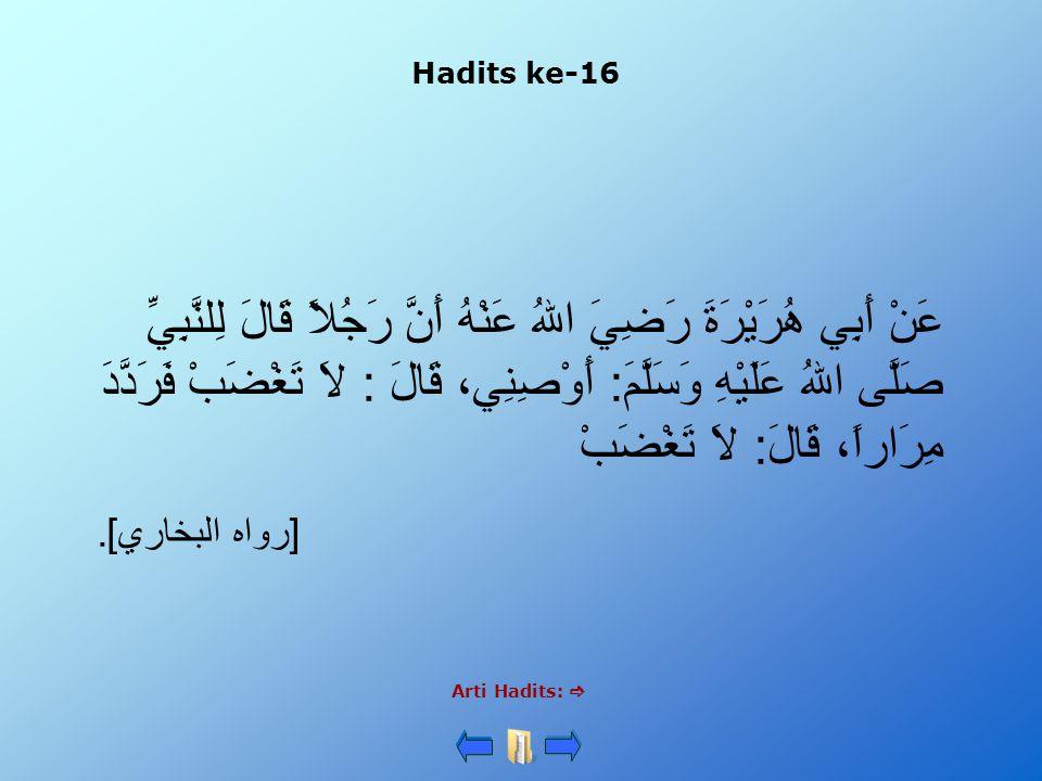 Hadits ke-16 Arti Hadits:  عَنْ أَبِي هُرَيْرَةَ رَضِيَ اللهُ عَنْهُ أَنَّ رَجُلاً قَالَ لِلنَّبِيِّ صَلَّى اللهُ عَلَيْهِ وَسَلَّمَ: أَوْصِنِي، قَالَ : لاَ تَغْضَبْ فَرَدَّدَ مِرَاراً، قَالَ: لاَ تَغْضَبْ [رواه البخاري].