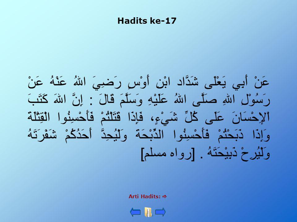 Hadits ke-17 Arti Hadits:  عَنْ أَبِي يَعْلَى شَدَّاد ابْنِ أَوْسٍ رَضِيَ اللهُ عَنْهُ عَنْ رَسُوْلِ اللهِ صَلَّى اللهُ عَلَيْهِ وَسَلَّمَ قَالَ : إِ