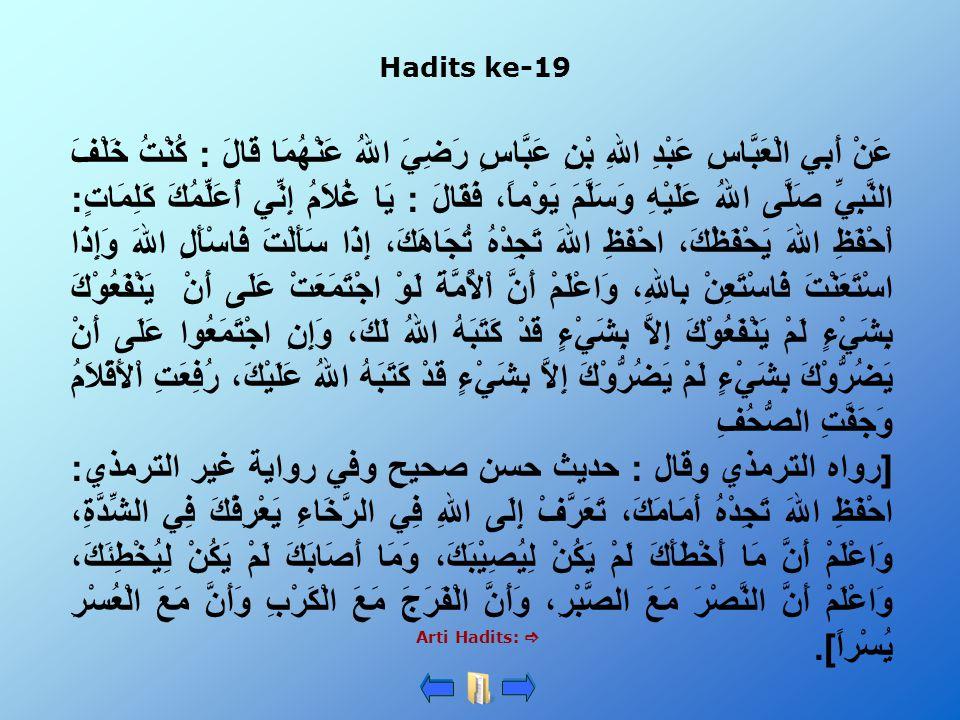 Hadits ke-19 Arti Hadits:  عَنْ أَبِي الْعَبَّاسِ عَبْدِ اللهِ بْنِ عَبَّاسٍ رَضِيَ اللهُ عَنْهُمَا قَالَ : كُنْتُ خَلْفَ النَّبِيِّ صَلَّى اللهُ عَل
