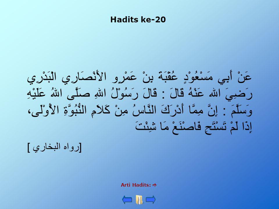 Hadits ke-20 Arti Hadits:  عَنْ أَبِي مَسْعُوْدٍ عُقْبَةَ بِنْ عَمْرٍو الأَنْصَارِي الْبَدْرِي رَضِيَ الله عَنْهُ قَالَ : قَالَ رَسُوْلُ اللهِ صَلَّى اللهُ عَلَيْهِ وَسَلَّمَ : إِنَّ مِمَّا أَدْرَكَ النَّاسُ مِنْ كَلاَمِ النُّبُوَّةِ الأُوْلَى، إِذَا لَمْ تَسْتَحِ فَاصْنَعْ مَا شِئْتَ [رواه البخاري ]