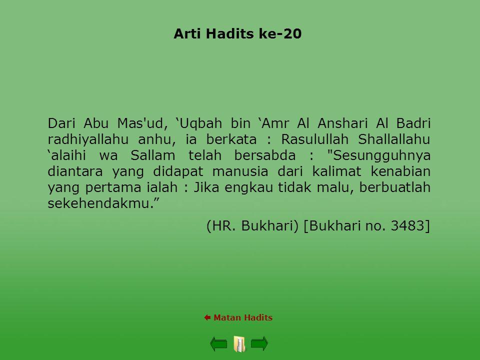 Arti Hadits ke-20  Matan Hadits Dari Abu Mas ud, 'Uqbah bin 'Amr Al Anshari Al Badri radhiyallahu anhu, ia berkata : Rasulullah Shallallahu 'alaihi wa Sallam telah bersabda : Sesungguhnya diantara yang didapat manusia dari kalimat kenabian yang pertama ialah : Jika engkau tidak malu, berbuatlah sekehendakmu. (HR.