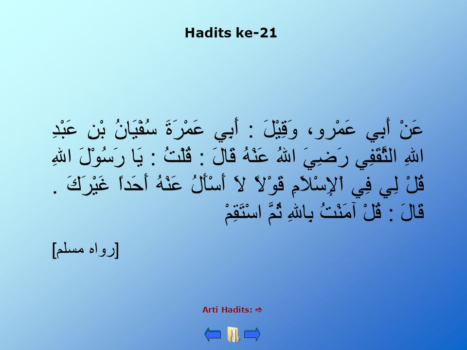 Hadits ke-21 Arti Hadits:  عَنْ أَبِي عَمْرو، وَقِيْلَ : أَبِي عَمْرَةَ سُفْيَانُ بْنِ عَبْدِ اللهِ الثَّقَفِي رَضِيَ اللهُ عَنْهُ قَالَ : قُلْتُ : يَا رَسُوْلَ اللهِ قُلْ لِي فِي اْلإِسْلاَمِ قَوْلاً لاَ أَسْأَلُ عَنْهُ أَحَداً غَيْرَكَ.