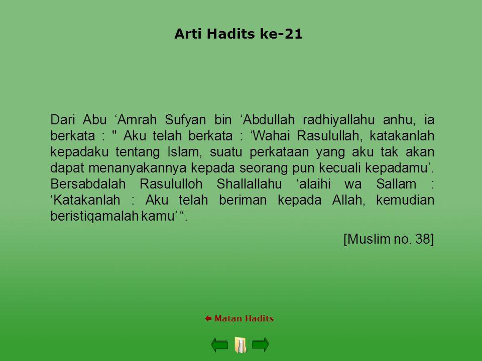 Arti Hadits ke-21  Matan Hadits Dari Abu 'Amrah Sufyan bin 'Abdullah radhiyallahu anhu, ia berkata : Aku telah berkata : 'Wahai Rasulullah, katakanlah kepadaku tentang Islam, suatu perkataan yang aku tak akan dapat menanyakannya kepada seorang pun kecuali kepadamu'.