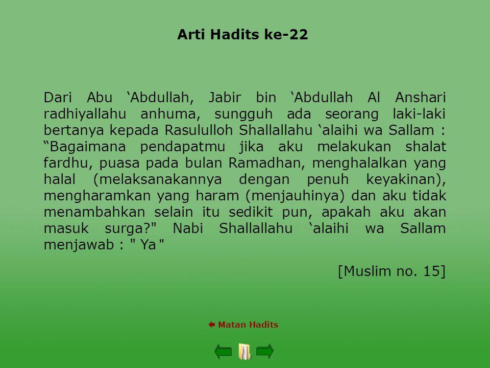 Arti Hadits ke-22  Matan Hadits Dari Abu 'Abdullah, Jabir bin 'Abdullah Al Anshari radhiyallahu anhuma, sungguh ada seorang laki-laki bertanya kepada Rasululloh Shallallahu 'alaihi wa Sallam : Bagaimana pendapatmu jika aku melakukan shalat fardhu, puasa pada bulan Ramadhan, menghalalkan yang halal (melaksanakannya dengan penuh keyakinan), mengharamkan yang haram (menjauhinya) dan aku tidak menambahkan selain itu sedikit pun, apakah aku akan masuk surga? Nabi Shallallahu 'alaihi wa Sallam menjawab : Ya [Muslim no.