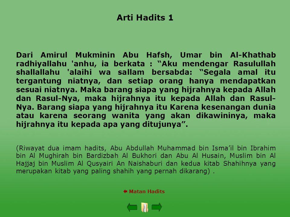 Arti Hadits 1 Dari Amirul Mukminin Abu Hafsh, Umar bin Al-Khathab radhiyallahu anhu, ia berkata : Aku mendengar Rasulullah shallallahu alaihi wa sallam bersabda: Segala amal itu tergantung niatnya, dan setiap orang hanya mendapatkan sesuai niatnya.