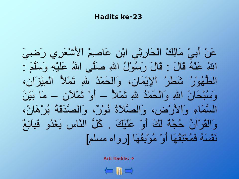 Hadits ke-23 Arti Hadits:  عَنْ أَبِيْ مَالِكْ الْحَارِثِي ابْنِ عَاصِمْ اْلأَشْعَرِي رَضِيَ اللهُ عَنْهُ قَالَ : قَالَ رَسُوْلُ اللهِ صَلَّى اللهُ عَلَيْهِ وَسَلَّمَ : الطُّهُوْرُ شَطْرُ اْلإِيْمَانِ، وَالْحَمْدُ للهِ تَمْلأُ الْمِيْزَانِ، وَسُبْحَانَ اللهِ وَالْحَمْدُ للهِ تَمْلأُ – أَوْ تَمْلآنِ – مَا بَيْنَ السَّمَاءِ وَاْلأَرْضِ، وَالصَّلاَةُ نُوْرٌ، وَالصَّدَقَةُ بُرْهَانٌ، وَالْقُرْآنُ حُجَّةٌ لَكَ أَوْ عَلَيْكَ.