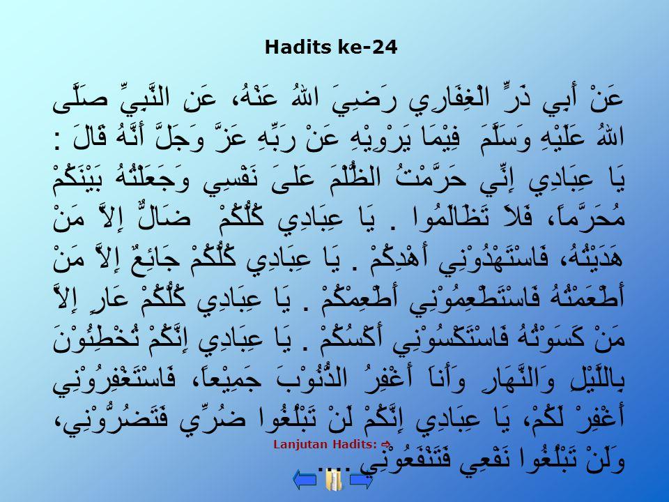 Hadits ke-24 Lanjutan Hadits:  عَنْ أَبِي ذَرٍّ الْغِفَارِي رَضِيَ اللهُ عَنْهُ، عَنِ النَّبِيِّ صَلَّى اللهُ عَلَيْهِ وَسَلَّمَ فِيْمَا يَرْوِيْهِ عَنْ رَبِّهِ عَزَّ وَجَلَّ أَنَّهُ قَالَ : يَا عِبَادِي إِنِّي حَرَّمْتُ الظُّلْمَ عَلىَ نَفْسِي وَجَعَلْتُهُ بَيْنَكُمْ مُحَرَّماً، فَلاَ تَظَالَمُوا.