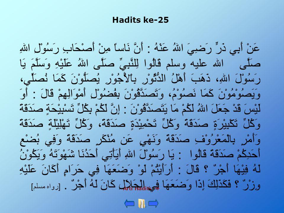 Hadits ke-25 Arti Hadits:  عَنْ أَبِي ذَرٍّ رَضِيَ اللهُ عَنْهُ : أَنَّ نَاساً مِنْ أَصْحَابِ رَسُوْلِ اللهِ صَلَّى الله عليه وسلم قَالُوا لِلنَّبِيِّ صَلَّى اللهُ عَلَيْهِ وَسَلَّمَ يَا رَسُوْلَ اللهِ، ذَهَبَ أَهْلُ الدُّثُوْرِ بِاْلأُجُوْرِ يُصَلُّوْنَ كَمَا نُصَلِّي، وَيَصُوْمُوْنَ كَمَا نَصُوْمُ، وَتَصَدَّقُوْنَ بِفُضُوْلِ أَمْوَالِهِمْ قَالَ : أَوَ لَيْسَ قَدْ جَعَلَ اللهُ لَكُمْ مَا يَتَصَدَّقُوْنَ : إِنَّ لَكُمْ بِكُلِّ تَسْبِيْحَةٍ صَدَقَةً وَكُلِّ تَكْبِيْرَةٍ صَدَقَةً وَكُلِّ تَحْمِيْدَةٍ صَدَقَةً، وَكُلِّ تَهْلِيْلَةٍ صَدَقَةً وَأَمْرٍ بِالْمَعْرُوْفِ صَدَقَةً وَنَهْيٍ عَن مُنْكَرٍ صَدَقَةً وَفِي بُضْعِ أَحَدِكُمْ صَدَقَةً قَالُوا : يَا رَسُوْلَ اللهِ أَيَأْتِي أَحَدُنَا شَهْوَتَهُ وَيَكُوْنُ لَهُ فِيْهَا أَجْرٌ ؟ قَالَ : أَرَأَيْتُمْ لَوْ وَضَعَهَا فِي حَرَامٍ أَكَانَ عَلَيْهِ وِزْرٌ ؟ فَكَذَلِكَ إِذَا وَضَعَهَا فِي الْحَلاَلِ كَانَ لَهُ أَجْرٌ.