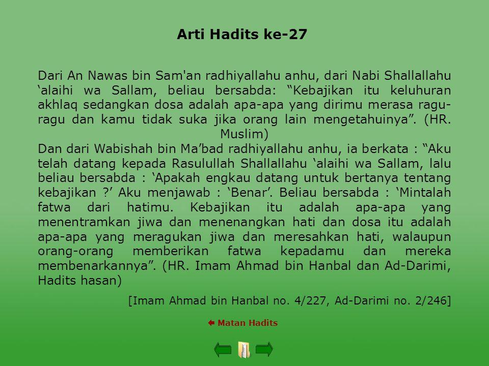 Arti Hadits ke-27  Matan Hadits Dari An Nawas bin Sam an radhiyallahu anhu, dari Nabi Shallallahu 'alaihi wa Sallam, beliau bersabda: Kebajikan itu keluhuran akhlaq sedangkan dosa adalah apa-apa yang dirimu merasa ragu- ragu dan kamu tidak suka jika orang lain mengetahuinya .