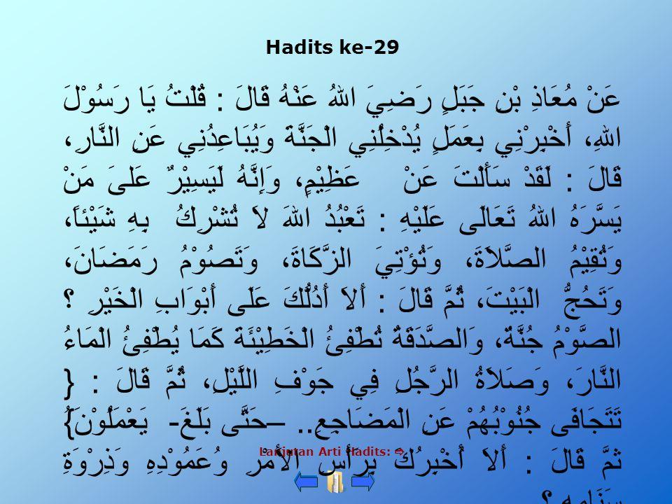 Hadits ke-29 Lanjutan Arti Hadits:  عَنْ مُعَاذِ بْنِ جَبَلٍ رَضِيَ اللهُ عَنْهُ قَالَ : قُلْتُ يَا رَسُوْلَ اللهِ، أَخْبِرْنِي بِعَمَلٍ يُدْخِلُنِي