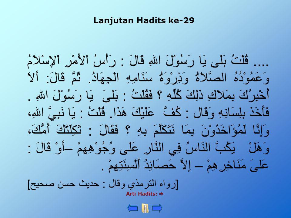 Lanjutan Hadits ke-29 Arti Hadits: .... قُلْتُ بَلَى يَا رَسُوْلَ اللهِ قَالَ : رَأْسُ اْلأَمْرِ اْلإِسْلاَمُ وَعَمُوْدُهُ الصَّلاَةُ وَذِرْوَةُ سَنَ