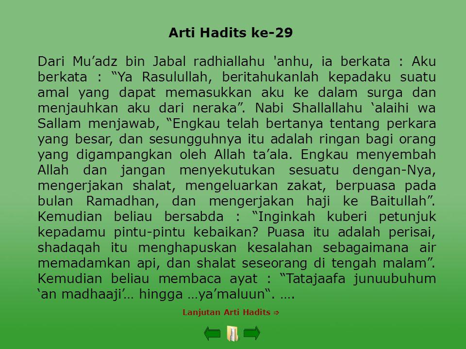 Arti Hadits ke-29 Lanjutan Arti Hadits  Dari Mu'adz bin Jabal radhiallahu anhu, ia berkata : Aku berkata : Ya Rasulullah, beritahukanlah kepadaku suatu amal yang dapat memasukkan aku ke dalam surga dan menjauhkan aku dari neraka .