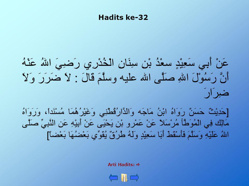 Hadits ke-32 Arti Hadits:  عَنْ أَبِي سَعِيْدٍ سعْدُ بْنِ سِنَانِ الْخُدْرِي رَضِيَ اللهُ عَنْهُ أَنَّ رَسُوْلَ اللهِ صَلَّى الله عليه وسلَّمَ قَالَ : لاَ ضَرَرَ وَلاَ ضِرَارَ [حَدِيْثٌ حَسَنٌ رَوَاهُ ابْنُ مَاجَه وَالدَّارُقُطْنِي وَغَيْرُهُمَا مُسْنَداً، وَرَوَاهُ مَالِك فِي الْمُوَطَّأ مُرْسَلاً عَنْ عَمْرو بْنِ يَحْيَى عَنْ أَبِيْهِ عَنِ النَّبِيِّ صَلَّى اللهُ عَلَيْهِ وَسَلَّمَ فَأَسْقَطَ أَبَا سَعِيْدٍ وَلَهُ طُرُقٌ يُقَوِّي بَعْضُهَا بَعْضاً]