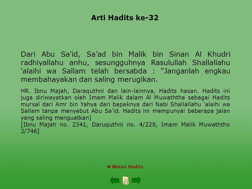 Arti Hadits ke-32  Matan Hadits Dari Abu Sa id, Sa'ad bin Malik bin Sinan Al Khudri radhiyallahu anhu, sesungguhnya Rasulullah Shallallahu 'alaihi wa Sallam telah bersabda : Janganlah engkau membahayakan dan saling merugikan.