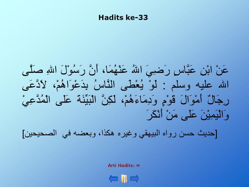 Hadits ke-33 Arti Hadits:  عَنْ ابْنِ عَبَّاسٍ رَضِيَ اللهُ عَنْهُمَا، أَنَّ رَسُوْلَ اللهِ صَلَّى الله عليه وسلم : لَوْ يُعْطَى النَّاسُ بِدَعْوَاهُمْ، لاَدَّعَى رِجَالٌ أَمْوَالَ قَوْمٍ وَدِمَاءَهُمْ، لَكِنَّ الْبَيِّنَةَ عَلَى الْمُدَّعِيْ وَالْيَمِيْنَ عَلَى مَنْ أَنْكَرَ [حديث حسن رواه البيهقي وغيره هكذا، وبعضه في الصحيحين]