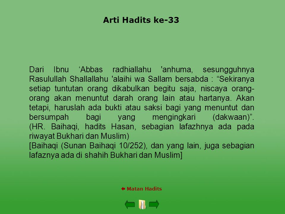 Arti Hadits ke-33  Matan Hadits Dari Ibnu 'Abbas radhiallahu anhuma, sesungguhnya Rasulullah Shallallahu alaihi wa Sallam bersabda : Sekiranya setiap tuntutan orang dikabulkan begitu saja, niscaya orang- orang akan menuntut darah orang lain atau hartanya.