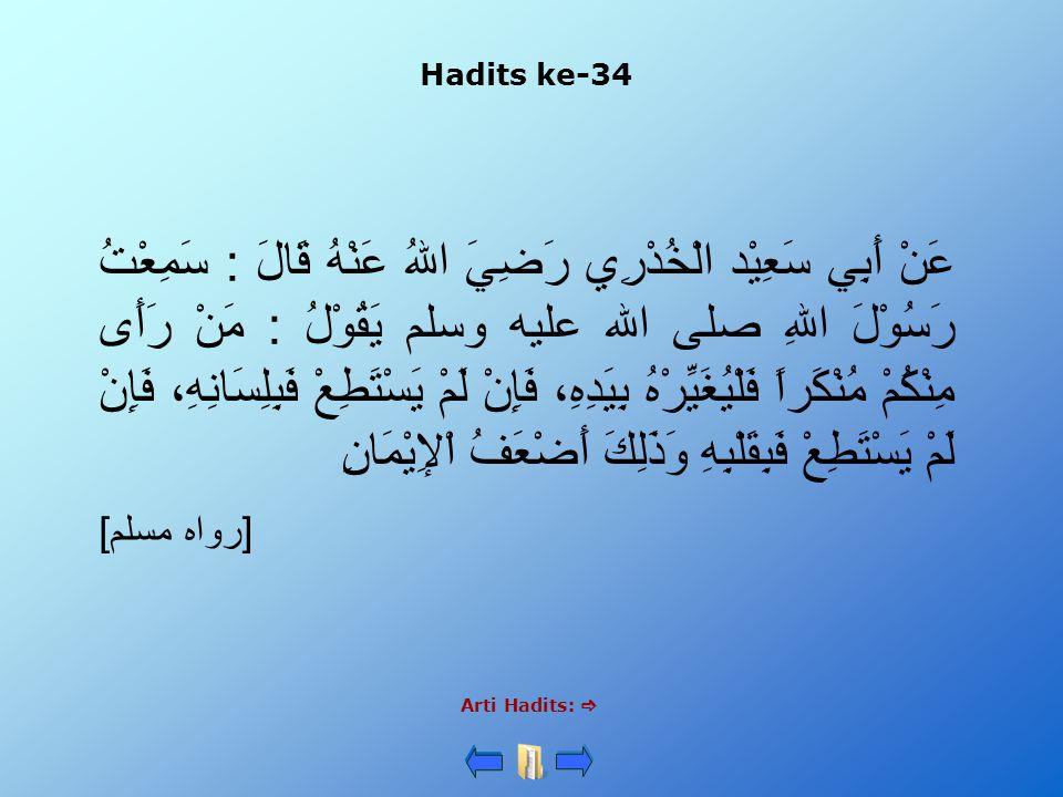 Hadits ke-34 Arti Hadits:  عَنْ أَبِي سَعِيْد الْخُدْرِي رَضِيَ اللهُ عَنْهُ قَالَ : سَمِعْتُ رَسُوْلَ اللهِ صلى الله عليه وسلم يَقُوْلُ : مَنْ رَأَى