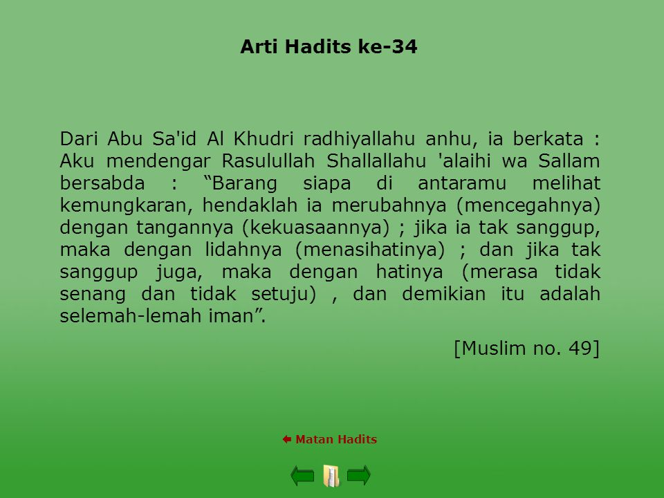 Arti Hadits ke-34  Matan Hadits Dari Abu Sa id Al Khudri radhiyallahu anhu, ia berkata : Aku mendengar Rasulullah Shallallahu alaihi wa Sallam bersabda : Barang siapa di antaramu melihat kemungkaran, hendaklah ia merubahnya (mencegahnya) dengan tangannya (kekuasaannya) ; jika ia tak sanggup, maka dengan lidahnya (menasihatinya) ; dan jika tak sanggup juga, maka dengan hatinya (merasa tidak senang dan tidak setuju), dan demikian itu adalah selemah-lemah iman .