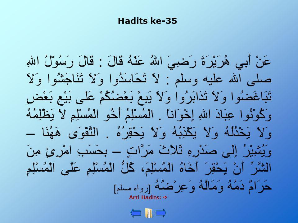 Hadits ke-35 Arti Hadits:  عَنْ أَبِي هُرَيْرَةَ رَضِيَ اللهُ عَنْهُ قَالَ : قَالَ رَسُوْلُ اللهِ صلى الله عليه وسلم : لاَ تَحَاسَدُوا وَلاَ تَنَاجَش