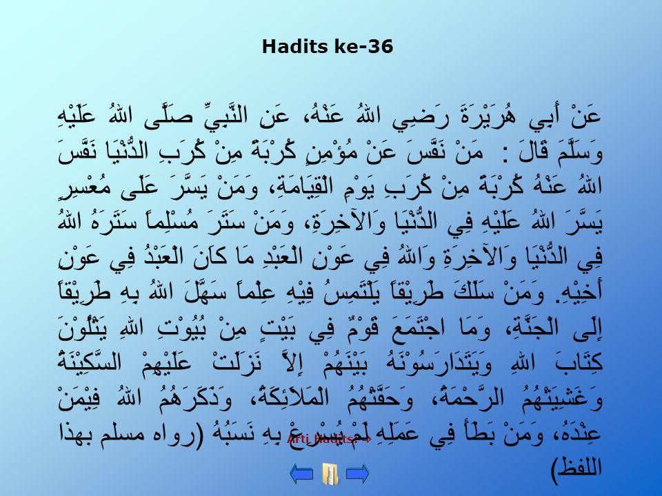 Hadits ke-36 Arti Hadits:  عَنْ أَبِي هُرَيْرَةَ رَضِي اللهُ عَنْهُ، عَنِ النَّبِيِّ صَلَّى اللهُ عَلَيْهِ وَسَلَّمَ قَالَ : مَنْ نَفَّسَ عَنْ مُؤْمِ