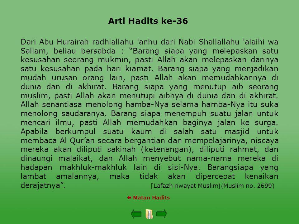 Arti Hadits ke-36  Matan Hadits Dari Abu Hurairah radhiallahu anhu dari Nabi Shallallahu alaihi wa Sallam, beliau bersabda : Barang siapa yang melepaskan satu kesusahan seorang mukmin, pasti Allah akan melepaskan darinya satu kesusahan pada hari kiamat.