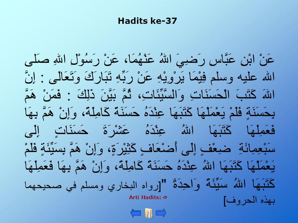 Hadits ke-37 Arti Hadits:  عَنْ ابْنِ عَبَّاسِ رَضِيَ اللهُ عَنْهُمَا، عَنْ رَسُوْلِ اللهِ صَلى الله عليه وسلم فِيْمَا يَرْوِيْهِ عَنْ رَبِّهِ تَبَارَكَ وَتَعَالَى : إِنَّ اللهَ كَتَبَ الْحَسَنَاتِ وَالسَّيِّئَاتِ، ثُمَّ بَيَّنَ ذَلِكَ : فَمَنْ هَمَّ بِحَسَنَةٍ فَلَمْ يَعْمَلْهَا كَتَبَهَا عِنْدَهُ حَسَنَةً كَامِلَةً، وَإِنْ هَمَّ بِهَا فَعَمِلَهَا كَتَبَهَا اللهُ عِنْدَهُ عَشْرَةَ حَسَنَاتٍ إِلَى سَبْعِمِائَةِ ضِعْفٍ إِلَى أَضْعَافٍ كَثِيْرَةٍ، وَإِنْ هَمَّ بِسَيِّئَةٍ فَلَمْ يَعْمَلْهَا كَتَبَهَا اللهُ عِنْدَهُ حَسَنَةً كَامِلَةً، وَإِنْ هَمَّ بِهَا فَعَمِلَهَا كَتَبَهَا اللهُ سَيِّئَةً وَاحِدَةً [رواه البخاري ومسلم في صحيحهما بهذه الحروف]