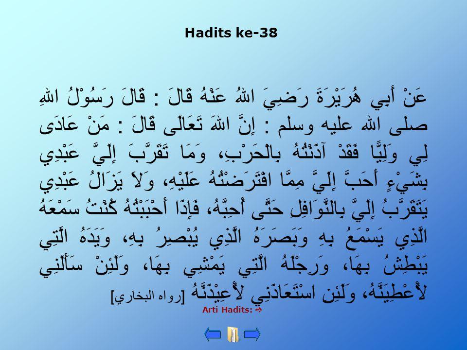 Hadits ke-38 Arti Hadits:  عَنْ أَبِي هُرَيْرَةَ رَضِيَ اللهُ عَنْهُ قَالَ : قَالَ رَسُوْلُ اللهِ صلى الله عليه وسلم : إِنَّ اللهَ تَعَالَى قَالَ : مَنْ عَادَى لِي وَلِيًّا فَقَدْ آذَنْتُهُ بِالْحَرْبِ، وَمَا تَقَرَّبَ إِلَيَّ عَبْدِي بِشَيْءٍ أَحَبَّ إِلَيَّ مِمَّا افْتَرَضْتُهُ عَلَيْهِ، وَلاَ يَزَالُ عَبْدِي يَتَقَرَّبُ إِلَيَّ بِالنَّوَافِلِ حَتَّى أُحِبَّهُ، فَإِذَا أَحْبَبْتُهُ كُنْتُ سَمْعَهُ الَّذِي يَسْمَعُ بِهِ وَبَصَرَهُ الَّذِي يُبْصِرُ بِهِ، وَيَدَهُ الَّتِي يَبْطِشُ بِهَا، وَرِجْلَهُ الَّتِي يَمْشِي بِهَا، وَلَئِنْ سَأَلَنِي لأُعْطِيَنَّهُ، وَلَئِنِ اسْتَعَاذَنِي لأُعِيْذَنَّهُ [رواه البخاري]