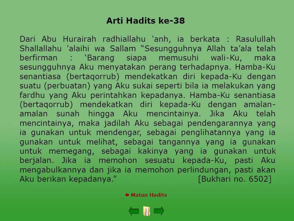 Arti Hadits ke-38  Matan Hadits Dari Abu Hurairah radhiallahu anh, ia berkata : Rasulullah Shallallahu alaihi wa Sallam Sesungguhnya Allah ta'ala telah berfirman : 'Barang siapa memusuhi wali-Ku, maka sesungguhnya Aku menyatakan perang terhadapnya.