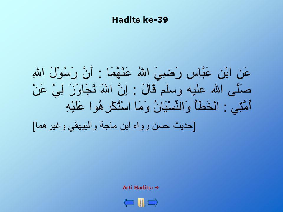 Hadits ke-39 Arti Hadits:  عَنِ ابْنِ عَبَّاس رَضِيَ اللهُ عَنْهُمَا : أَنَّ رَسُوْلَ اللهِ صَلَّى الله عليه وسلم قَالَ : إِنَّ اللهَ تَجَاوَزَ لِيْ عَنْ أُمَّتِي : الْخَطَأُ وَالنِّسْيَانُ وَمَا اسْتُكْرِهُوا عَلَيْهِ [حديث حسن رواه ابن ماجة والبيهقي وغيرهما]