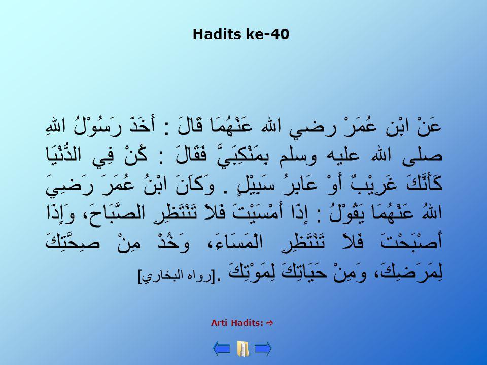 Hadits ke-40 Arti Hadits:  عَنْ ابْنِ عُمَرْ رضي الله عَنْهُمَا قَالَ : أَخَذَ رَسُوْلُ اللهِ صلى الله عليه وسلم بِمَنْكِبَيَّ فَقَالَ : كُنْ فِي الد