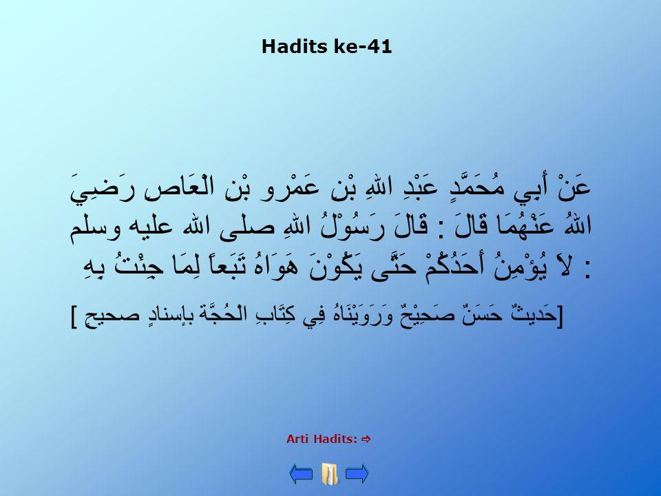 Hadits ke-41 Arti Hadits:  عَنْ أَبِي مُحَمَّدٍ عَبْدِ اللهِ بْنِ عَمْرو بْنِ الْعَاصِ رَضِيَ اللهُ عَنْهُمَا قَالَ : قَالَ رَسُوْلُ اللهِ صلى الله عليه وسلم : لاَ يُؤْمِنُ أَحَدُكُمْ حَتَّى يَكُوْنَ هَوَاهُ تَبَعاً لِمَا جِئْتُ بِهِ [حَديثٌ حَسَنٌ صَحِيْحٌ وَرَوَيْنَاهُ فِي كِتَابِ الْحُجَّة بإسنادٍ صحيحٍ ]