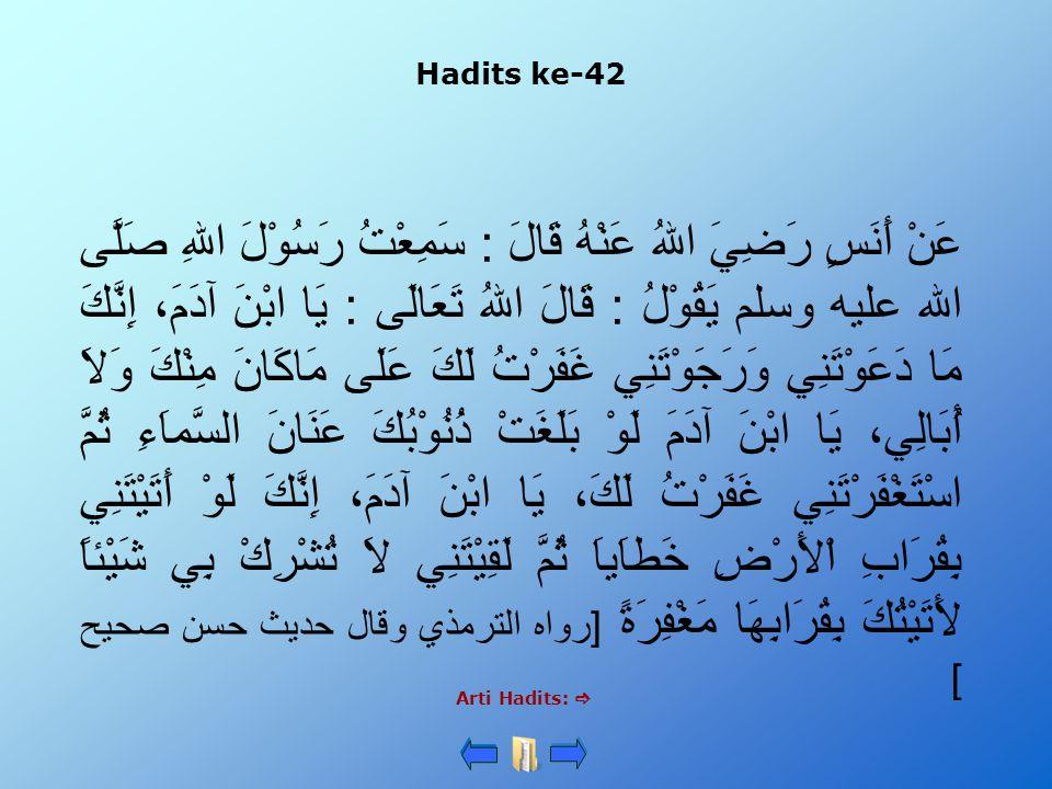 Hadits ke-42 Arti Hadits:  عَنْ أَنَسٍ رَضِيَ اللهُ عَنْهُ قَالَ : سَمِعْتُ رَسُوْلَ اللهِ صَلَّى الله عليه وسلم يَقُوْلُ : قَالَ اللهُ تَعَالَى : يَ