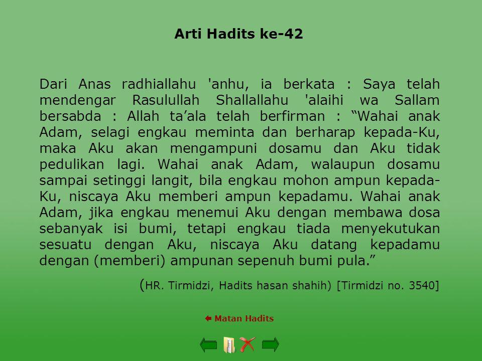 Arti Hadits ke-42  Matan Hadits Dari Anas radhiallahu 'anhu, ia berkata : Saya telah mendengar Rasulullah Shallallahu 'alaihi wa Sallam bersabda : Al