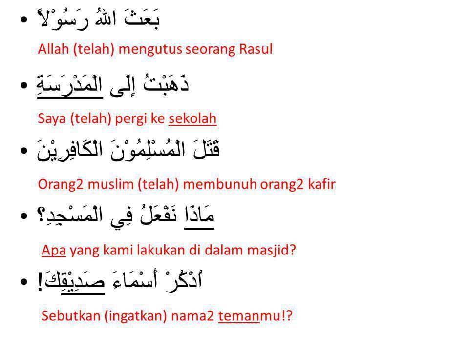 أَيْنَ دَرَسْتَ الْقران؟ دَرَسْتُ القران فِي الْمَسْجِدِ يَخْرُجُ خَالِدٌ مِنَ الْبَيْتِ تَجْلِسُ فِي الْكُرْسِيِّ فَتَحَ فَاتِحٌ اَلْبَابَ Dimana kamu (telah) belajar Al-Qur'an.